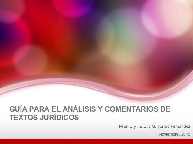 GUÍA PARA EL ANÁLISIS Y COMENTARIOS DE TEXTOS JURÍDICOS M en C y TE Lilia G. Torres Fernández Noviembre, 2015