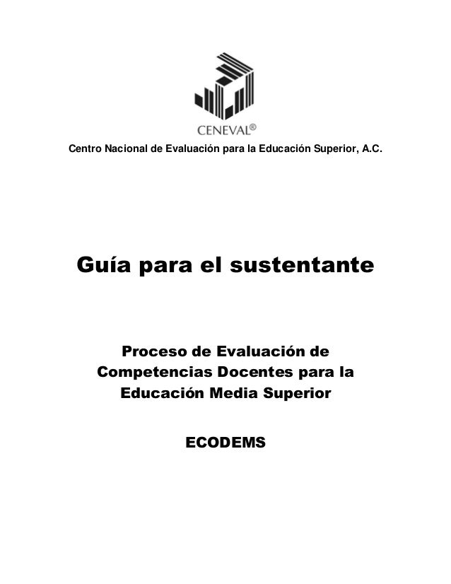 Centro Nacional de Evaluación para la Educación Superior, A.C. Guía para el sustentante Proceso de Evaluación de Competenc...