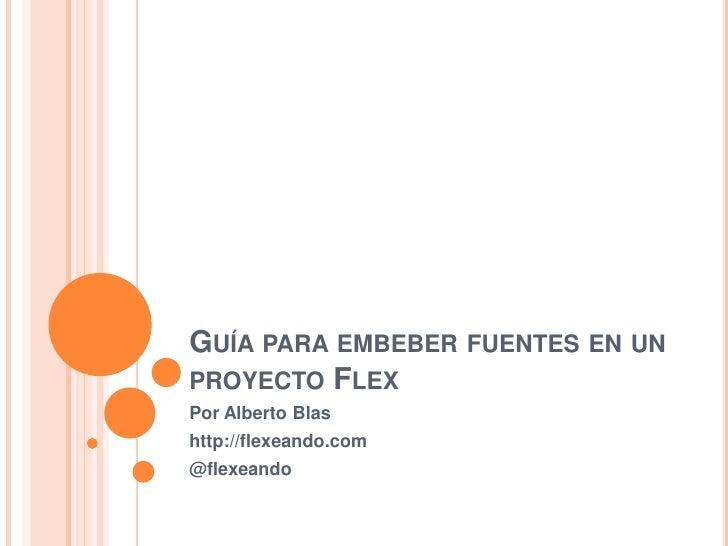 Guía para embeber fuentes en un proyecto Flex<br />Por Alberto Blas<br />http://flexeando.com<br />@flexeando<br />