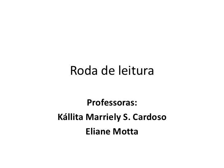 Roda de leitura<br />Professoras: <br />KállitaMarriely S. Cardoso<br />Eliane Motta<br />