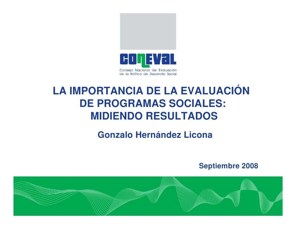 LA IMPORTANCIA DE LA EVALUACIÓN     DE PROGRAMAS SOCIALES:      MIDIENDO RESULTADOS       Gonzalo Hernández Licona        ...