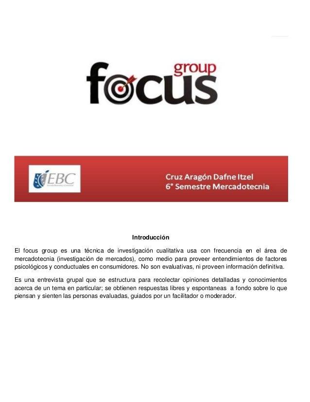 Introducción El focus group es una técnica de investigación cualitativa usa con frecuencia en el área de mercadotecnia (in...