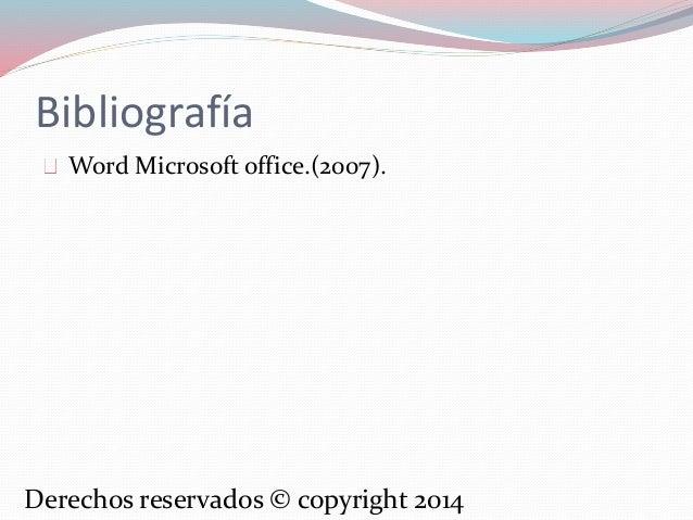 Bibliografía  Word Microsoft office.(2007).  Derechos reservados © copyright 2014
