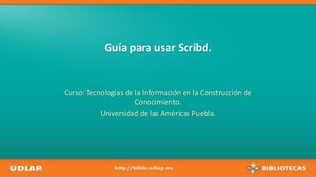 Guía para usar Scribd.Curso: Tecnologías de la Información en la Construcción deConocimiento.Universidad de las Américas P...
