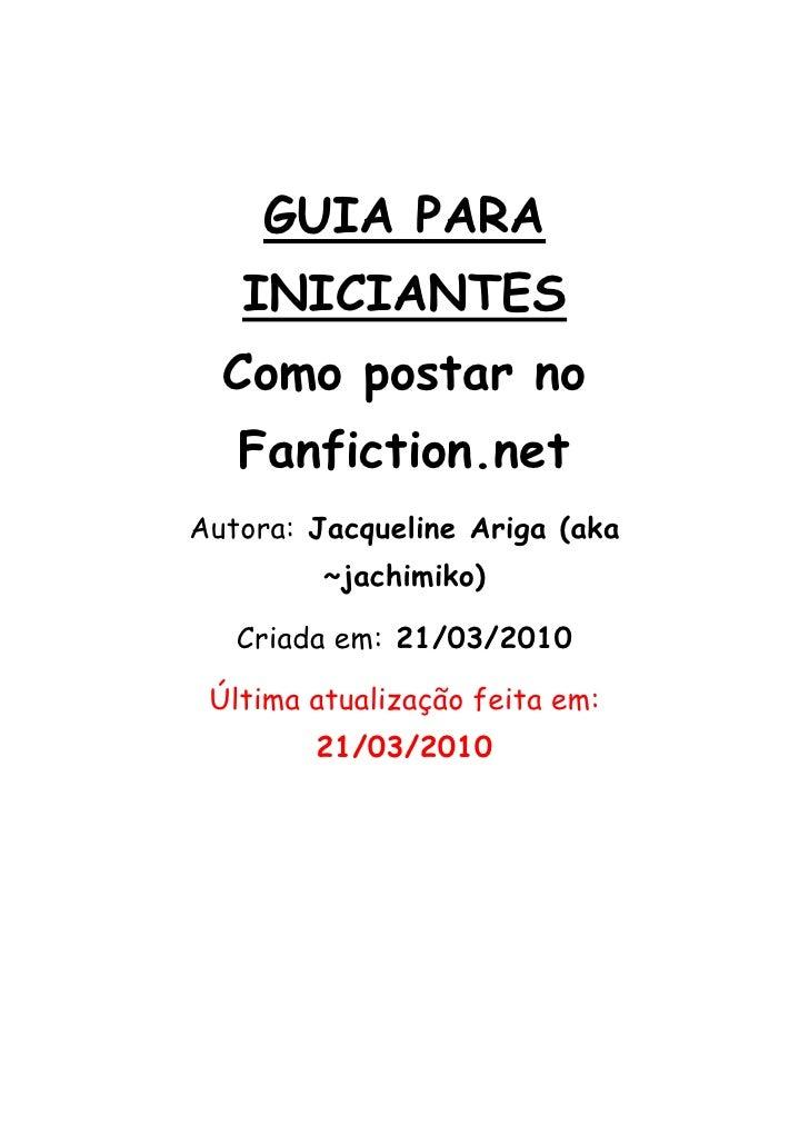 GUIA PARA        INICIANTES       Como postar no        Fanfiction.net     Autora: Jacqueline Ariga (aka       ...