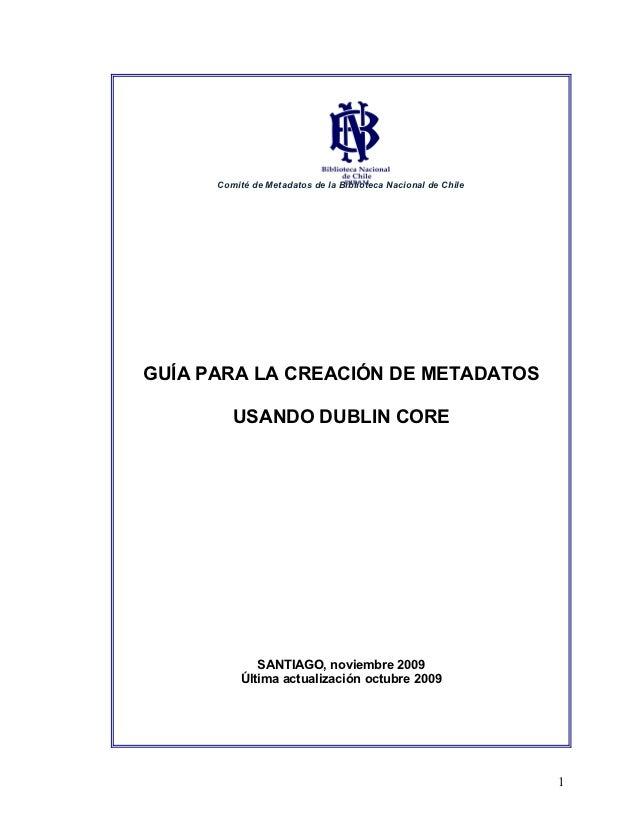 Comité de Metadatos de la Biblioteca Nacional de ChileGUÍA PARA LA CREACIÓN DE METADATOS         USANDO DUBLIN CORE       ...