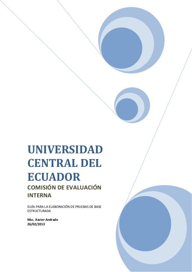 UNIVERSIDAD CENTRAL DEL ECUADOR COMISIÓN DE EVALUACIÓN INTERNA GUÍA PARA LA ELABORACIÓN DE PRUEBAS DE BASE ESTRUCTURADA Ms...