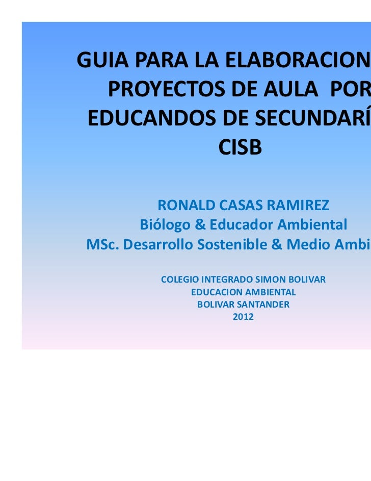 GUIA PARA LA ELABORACION DE   PROYECTOS DE AULA POR EDUCANDOS DE SECUNDARÍA.            CISB          RONALD CASAS RAMIREZ...