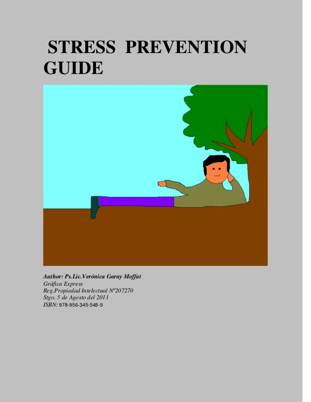 STRESS PREVENTION GUIDE Author: Ps.Lic.Verónica Garay Moffat Gráfica Express Reg.Propiedad Intelectual Nº207270 Stgo, 5 de...