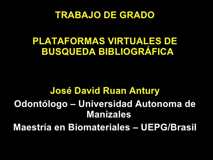 <ul><li>TRABAJO DE GRADO </li></ul><ul><li>PLATAFORMAS VIRTUALES DE BUSQUEDA BIBLIOGRÁFICA  </li></ul><ul><li>José David R...