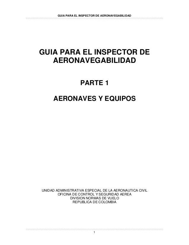 GUIA PARA EL INSPECTOR DE AERONAVEGABILIDAD 1 GUIA PARA EL INSPECTOR DE AERONAVEGABILIDAD PARTE 1 AERONAVES Y EQUIPOS UNID...