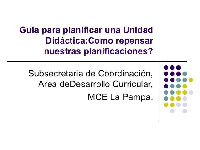 Guia para planificar una UnidadDidáctica:Como repensarnuestras planificaciones?Subsecretaria de Coordinación,Area deDesarr...