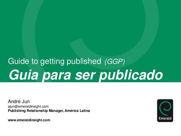 Guide to getting published (GGP)  Guia para ser publicado  André Jun  ajun@emeraldinsight.com  Publishing Relationship Man...