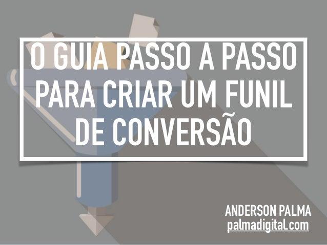 O GUIA PASSO A PASSO PARA CRIAR UM FUNIL DE CONVERSÃO ANDERSON PALMA palmadigital.com