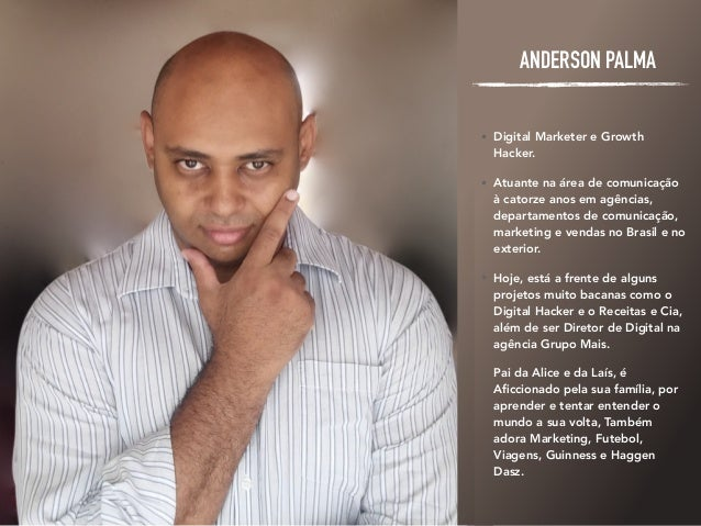 ANDERSON PALMA • Digital Marketer e Growth Hacker. • Atuante na área de comunicação à catorze anos em agências, departamen...