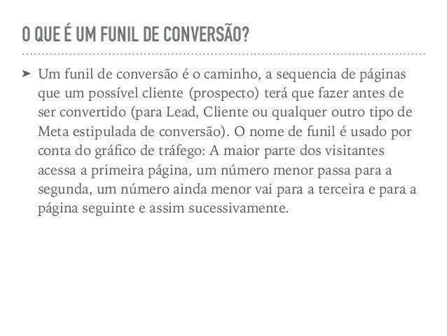 O QUE É UM FUNIL DE CONVERSÃO? ➤ Um funil de conversão é o caminho, a sequencia de páginas que um possível cliente (prospe...