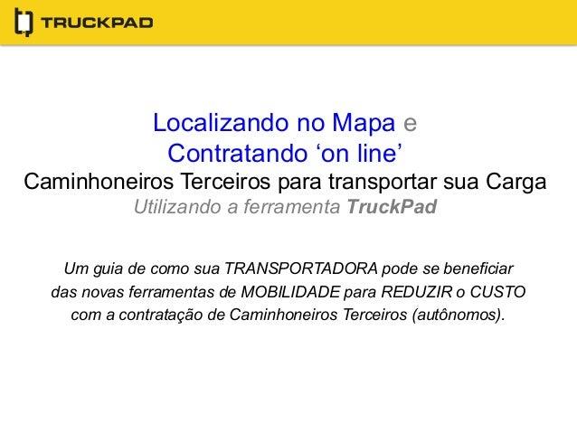 Localizando no Mapa e  Contratando 'on line'  Caminhoneiros Terceiros para transportar sua Carga  Utilizando a ferramenta ...