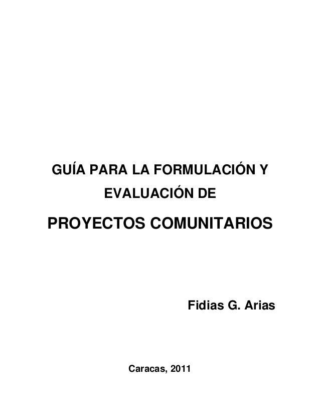 GUÍA PARA LA FORMULACIÓN Y EVALUACIÓN DE  PROYECTOS COMUNITARIOS  Fidias G. Arias  Caracas, 2011