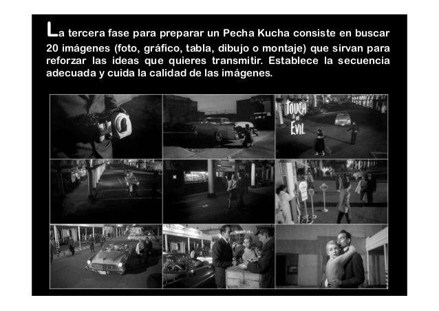 La tercera fase para preparar un Pecha Kucha consiste en buscar 20 imágenes (foto, gráfico, tabla, dibujo o montaje) que s...