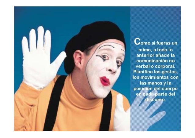 Como si fueras un mimo, a todo lo anterior añade la comunicación no verbal o corporal. Planifica los gestos, los movimient...