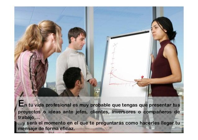 En tu vida profesional es muy probable que tengas que presentar tus proyectos o ideas ante jefes, clientes, inversores o c...