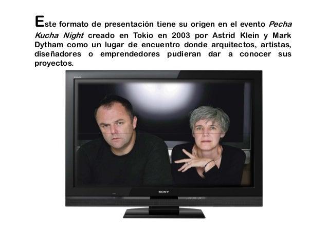 Este formato de presentación tiene su origen en el evento Pecha Kucha Night creado en Tokio en 2003 por Astrid Klein y Mar...