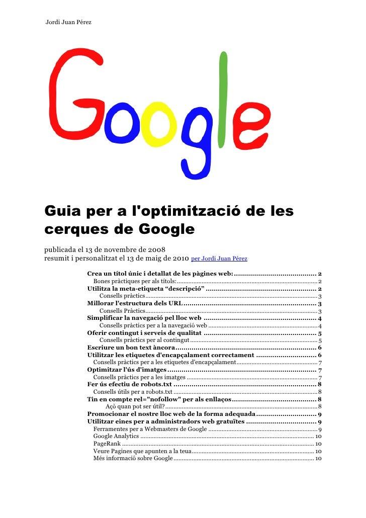 Jordi Juan Pérez     Guia per a l'optimització de les cerques de Google publicada el 13 de novembre de 2008 resumit i pers...