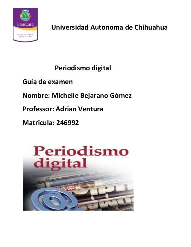Universidad Autonoma de Chihuahua  Periodismo digital Guía de examen Nombre: Michelle Bejarano Gómez Professor: Adrian Ven...