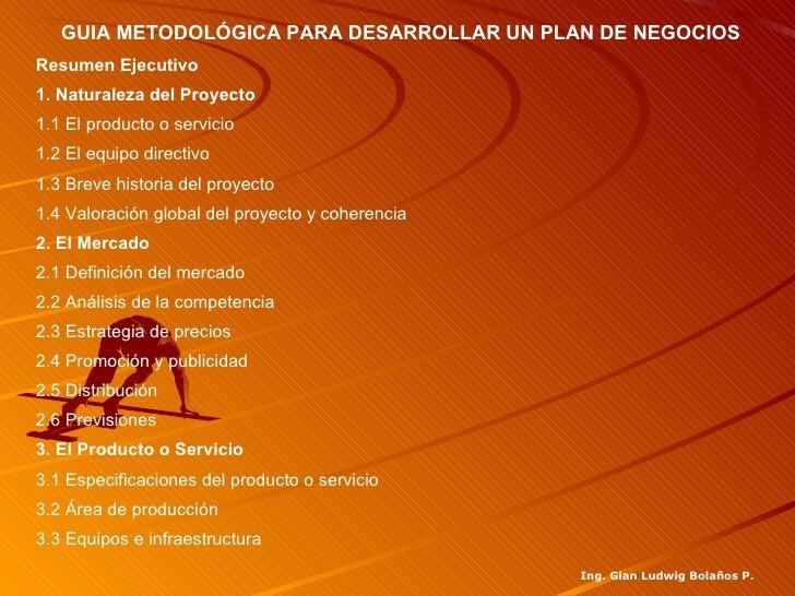 GUIA METODOLÓGICA PARA DESARROLLAR UN PLAN DE NEGOCIOSResumen Ejecutivo1. Naturaleza del Proyecto1.1 El producto o servici...
