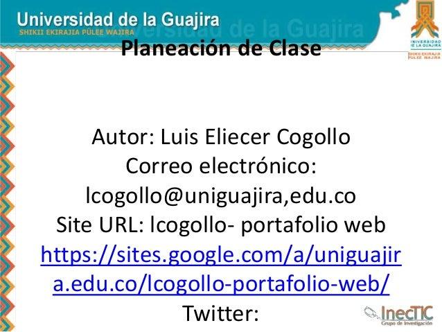 Planeación de Clase Autor: Luis Eliecer Cogollo Correo electrónico: lcogollo@uniguajira,edu.co Site URL: lcogollo- portafo...