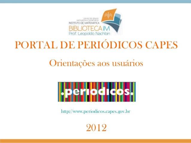 PORTAL DE PERIÓDICOS CAPES Orientações aos usuários  http://www.periodicos.capes.gov.br  2012