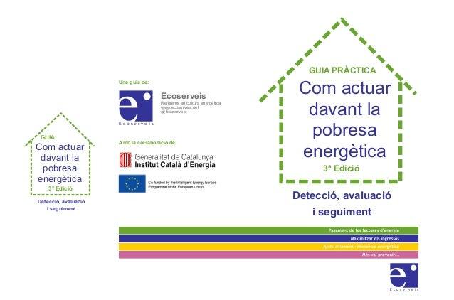 Com actuar davant la pobresa energètica Detecció, avaluació i seguiment Una guia de: Amb la col·laboració de: Ecoserveis R...