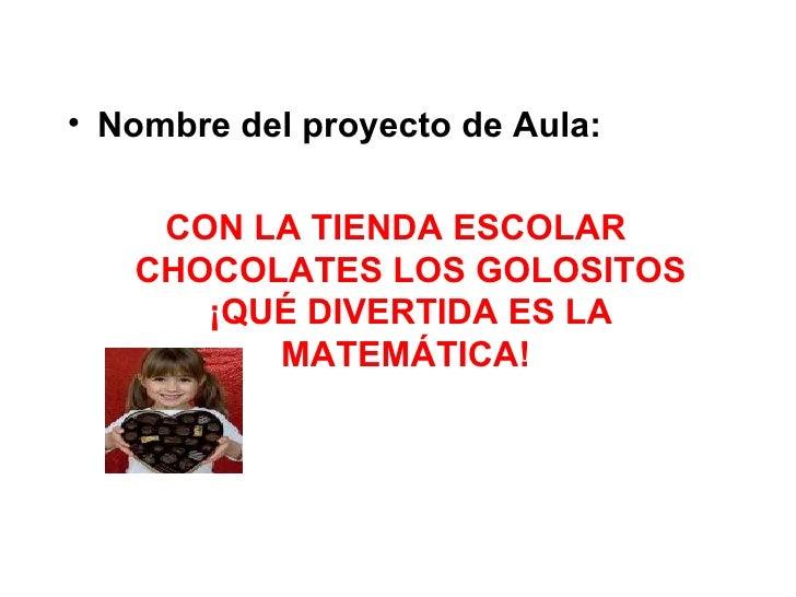 <ul><li>Nombre del proyecto de Aula: </li></ul><ul><li>CON LA TIENDA ESCOLAR CHOCOLATES LOS GOLOSITOS ¡QUÉ DIVERTIDA ES LA...