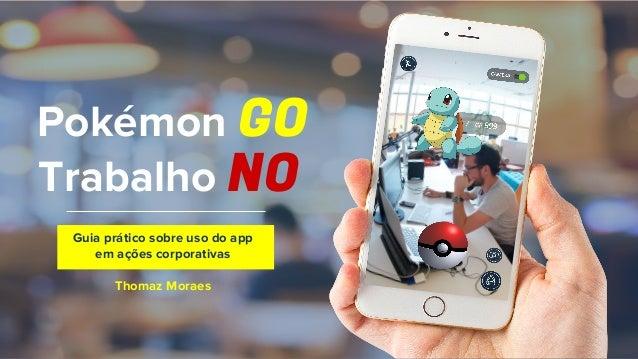 Pokémon GO Trabalho NO Guia prático sobre uso do app em ações corporativas Thomaz Moraes