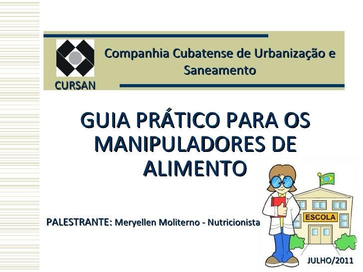 GUIA PRÁTICO PARA OS MANIPULADORES DE ALIMENTO CURSAN JULHO/2011 PALESTRANTE:  Meryellen Moliterno - Nutricionista Companh...