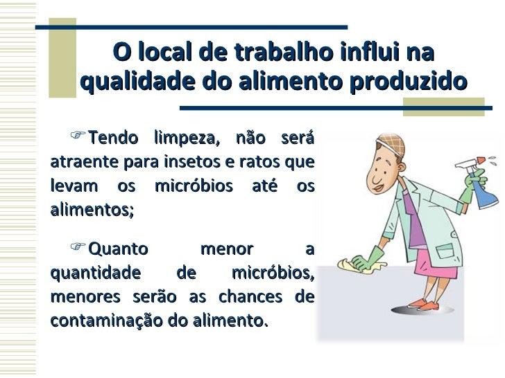 O local de trabalho influi na qualidade do alimento produzido <ul><li>Tendo limpeza, não será atraente para insetos e rato...