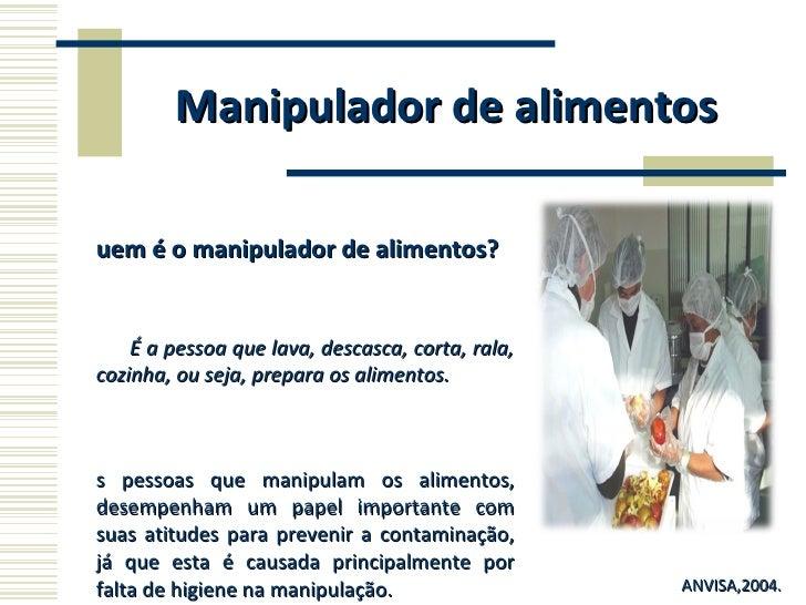Manipulador de alimentos <ul><li>Quem é o manipulador de alimentos? </li></ul><ul><li>É a pessoa que lava, descasca, corta...