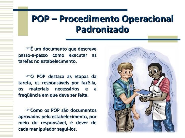 POP – Procedimento Operacional Padronizado <ul><li>É um documento que descreve passo-a-passo como executar as tarefas no e...