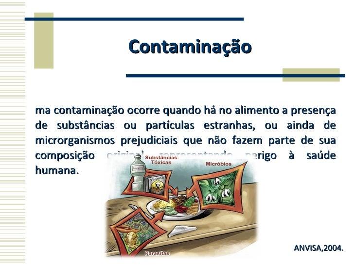 Contaminação <ul><li>Uma contaminação ocorre quando há no alimento a presença de substâncias ou partículas estranhas, ou a...
