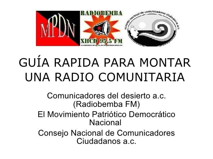 GUÍA RAPIDA PARA MONTAR UNA RADIO COMUNITARIA Comunicadores del desierto a.c.(Radiobemba FM) El Movimiento Patriótico Demo...