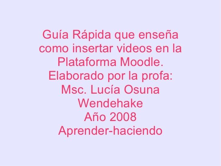 Guía Rápida que enseña como insertar videos en la Plataforma Moodle. Elaborado por la profa: Msc. Lucía Osuna Wendehake Añ...
