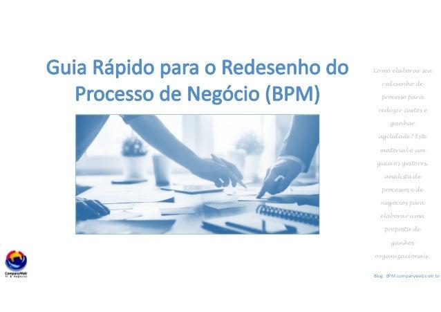 1 Blog: BPM.companyweb.com.br Guia Rápido para o Redesenho do Processo de Negócio (BPM) Como elaborar seu redesenho de pro...