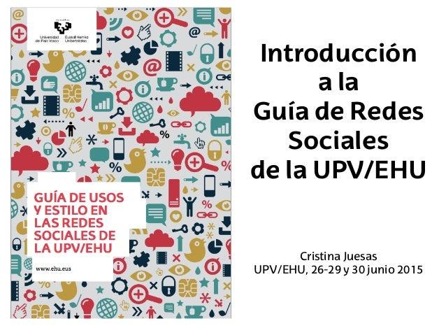 Introducción a la Guía de Redes Sociales de la UPV/EHU Cristina Juesas UPV/EHU, 26-29 y 30 junio 2015