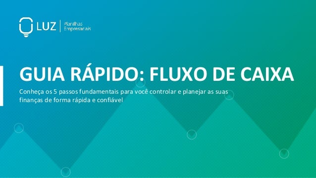 GUIA RÁPIDO: FLUXO DE CAIXA Conheça os 5 passos fundamentais para você controlar e planejar as suas finanças de forma rápi...