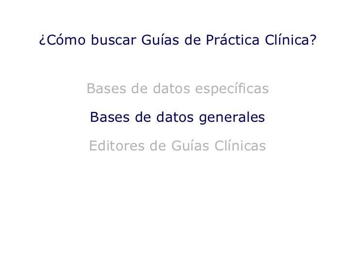 Bases de datos específicas Bases de datos generales Editores de Guías Clínicas ¿Cómo buscar Guías de Práctica Clínica?
