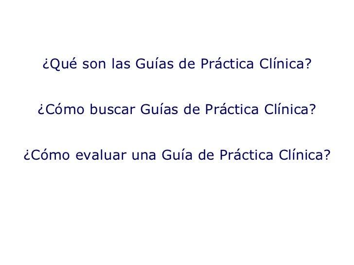 ¿Qué son las Guías de Práctica Clínica? ¿Cómo buscar Guías de Práctica Clínica? ¿Cómo evaluar una Guía de Práctica Clínica?