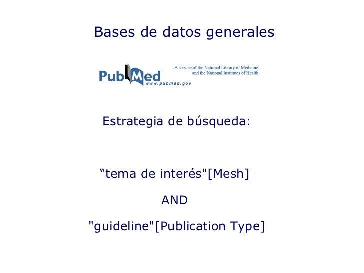 "Bases de datos generales Estrategia de búsqueda: "" tema de interés""[Mesh]  AND  ""guideline""[Publication Type]"