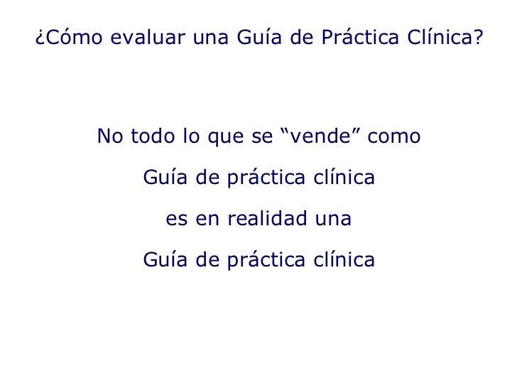 """No todo lo que se """"vende"""" como Guía de práctica clínica es en realidad una Guía de práctica clínica ¿Cómo evaluar una Guía..."""