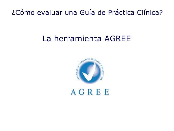 La herramienta AGREE  ¿Cómo evaluar una Guía de Práctica Clínica?