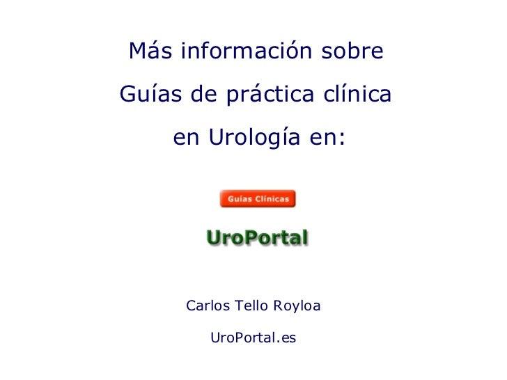 Carlos Tello Royloa UroPortal.es Más información sobre Guías de práctica clínica en Urología en: